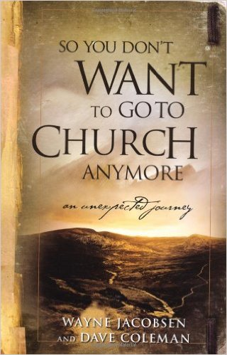 So You Don't Want To Go To Church Anymore? by Wayne Jacobsen