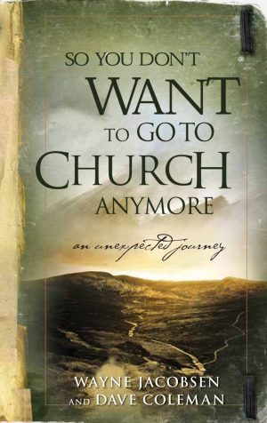 So You Don't Want to Go to Church Anymore? by Wayne Jacobsen & Dave Coleman